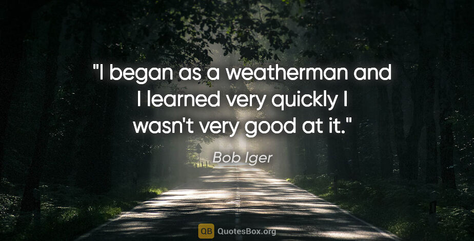 """Bob Iger quote: """"I began as a weatherman and I learned very quickly I wasn't..."""""""