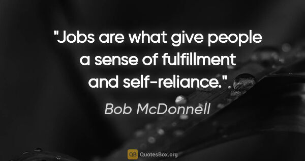 "Bob McDonnell quote: ""Jobs are what give people a sense of fulfillment and..."""