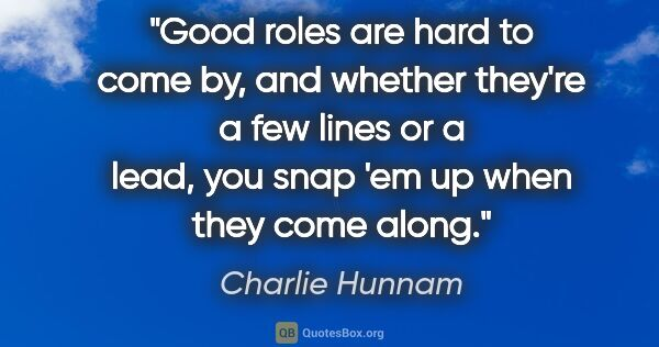 "Charlie Hunnam quote: ""Good roles are hard to come by, and whether they're a few..."""