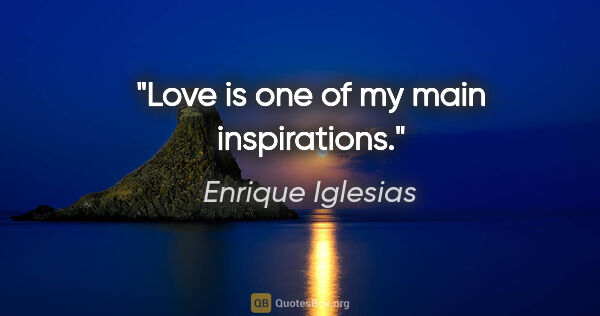 "Enrique Iglesias quote: ""Love is one of my main inspirations."""