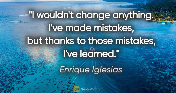 "Enrique Iglesias quote: ""I wouldn't change anything. I've made mistakes, but thanks to..."""