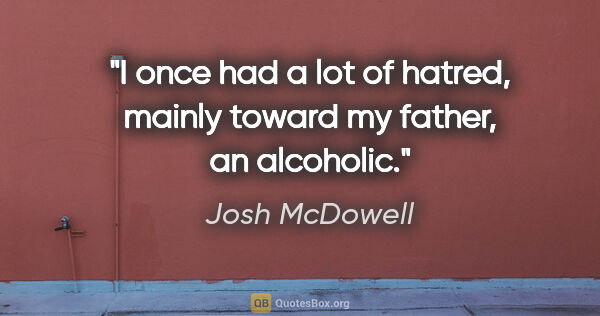 "Josh McDowell quote: ""I once had a lot of hatred, mainly toward my father, an..."""