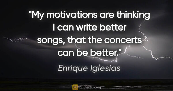 "Enrique Iglesias quote: ""My motivations are thinking I can write better songs, that the..."""