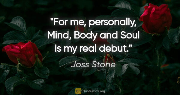 "Joss Stone quote: ""For me, personally, Mind, Body and Soul is my real debut."""