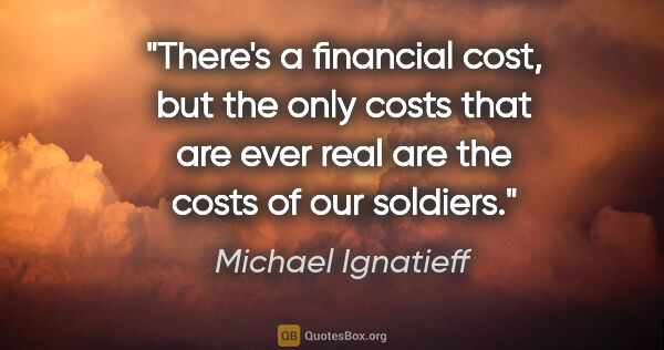 "Michael Ignatieff quote: ""There's a financial cost, but the only costs that are ever..."""