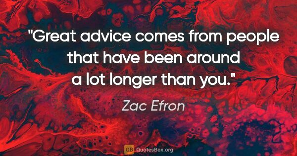"Zac Efron quote: ""Great advice comes from people that have been around a lot..."""