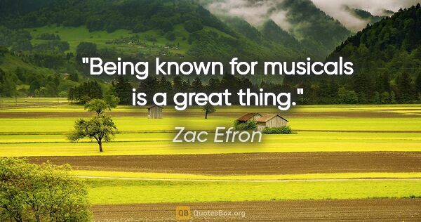 "Zac Efron quote: ""Being known for musicals is a great thing."""