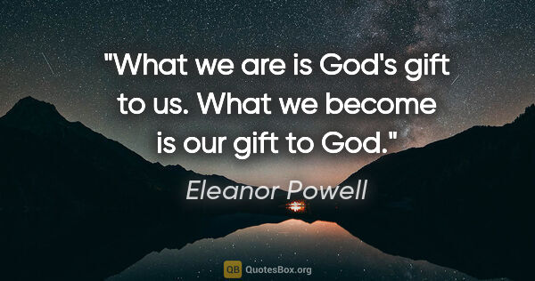 "Eleanor Powell quote: ""What we are is God's gift to us. What we become is our gift to..."""
