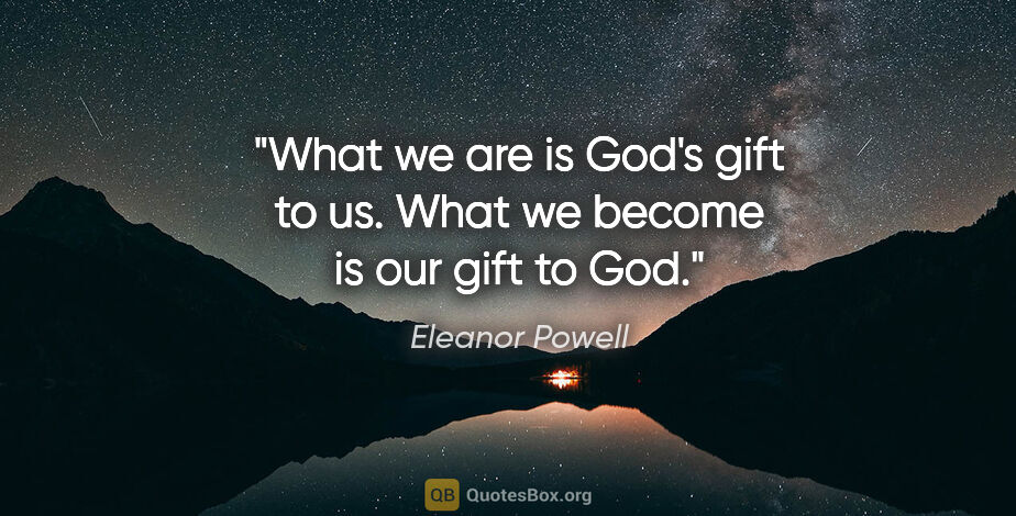 """Eleanor Powell quote: """"What we are is God's gift to us. What we become is our gift to..."""""""