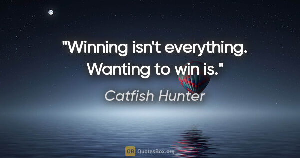 "Catfish Hunter quote: ""Winning isn't everything. Wanting to win is."""