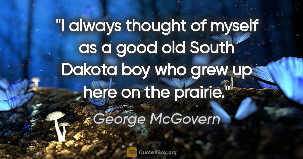 "George McGovern quote: ""I always thought of myself as a good old South Dakota boy who..."""