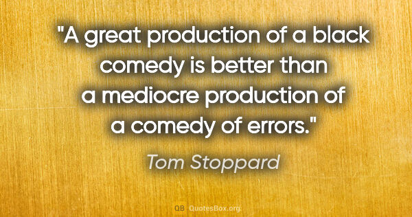 "Tom Stoppard quote: ""A great production of a black comedy is better than a mediocre..."""
