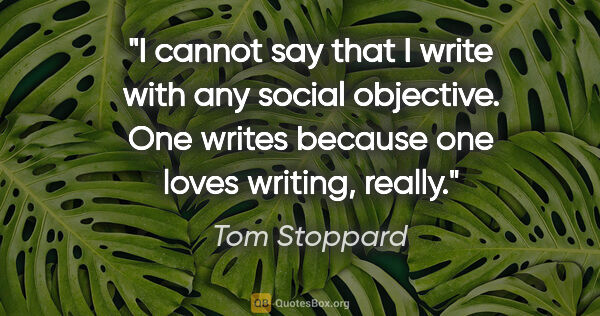 "Tom Stoppard quote: ""I cannot say that I write with any social objective. One..."""