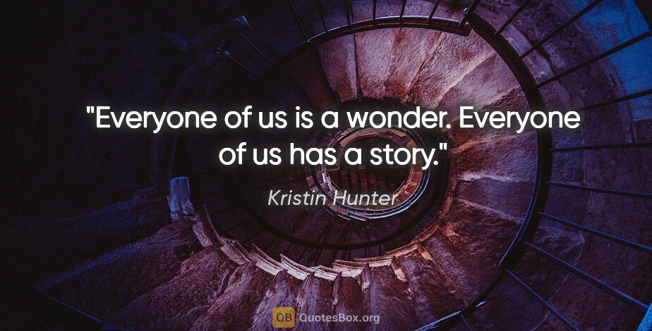 """Kristin Hunter quote: """"Everyone of us is a wonder. Everyone of us has a story."""""""