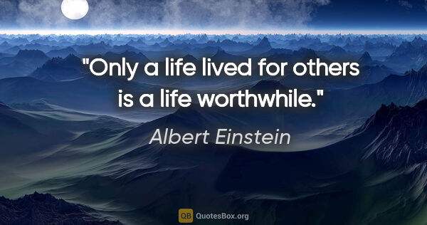 "Albert Einstein quote: ""Only a life lived for others is a life worthwhile."""