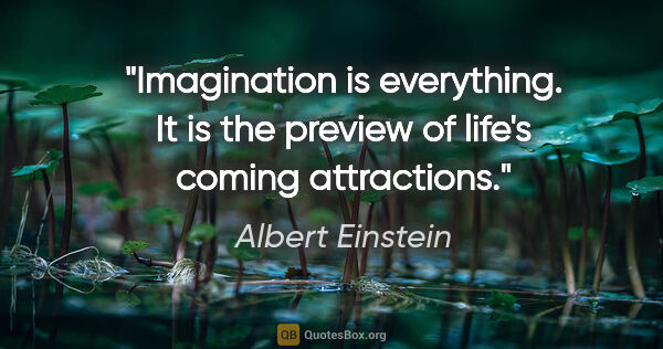 "Albert Einstein quote: ""Imagination is everything. It is the preview of life's coming..."""