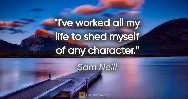 "Sam Neill quote: ""I've worked all my life to shed myself of any character."""