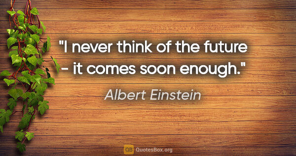 "Albert Einstein quote: ""I never think of the future - it comes soon enough."""