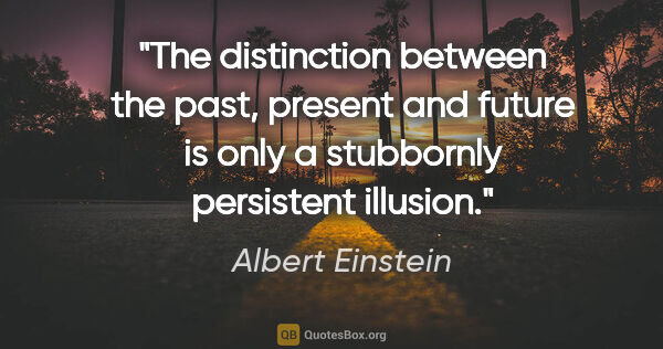 "Albert Einstein quote: ""The distinction between the past, present and future is only a..."""