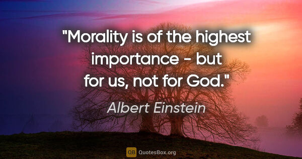 "Albert Einstein quote: ""Morality is of the highest importance - but for us, not for God."""