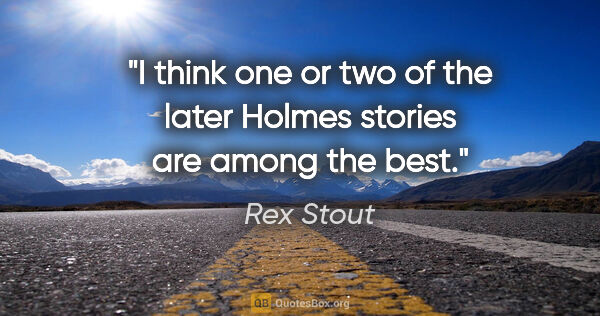 "Rex Stout quote: ""I think one or two of the later Holmes stories are among the..."""