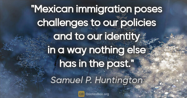 "Samuel P. Huntington quote: ""Mexican immigration poses challenges to our policies and to..."""