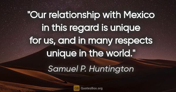 "Samuel P. Huntington quote: ""Our relationship with Mexico in this regard is unique for us,..."""