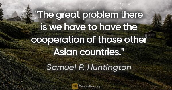 "Samuel P. Huntington quote: ""The great problem there is we have to have the cooperation of..."""