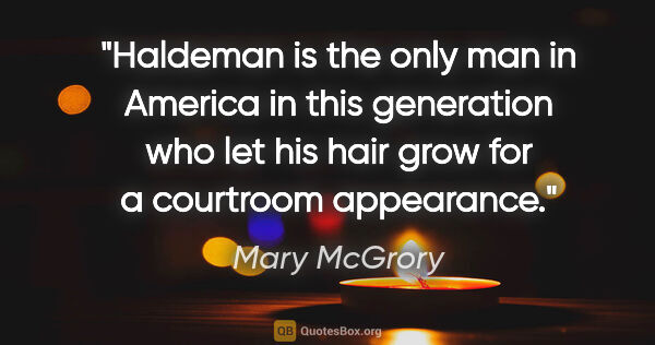 "Mary McGrory quote: ""Haldeman is the only man in America in this generation who let..."""