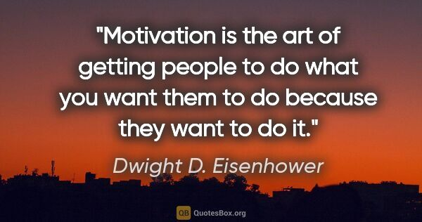 "Dwight D. Eisenhower quote: ""Motivation is the art of getting people to do what you want..."""
