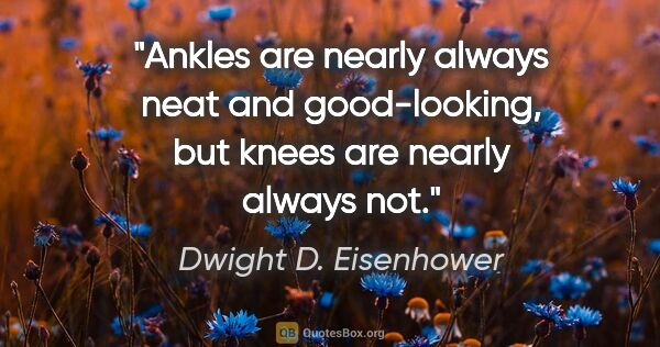 "Dwight D. Eisenhower quote: ""Ankles are nearly always neat and good-looking, but knees are..."""