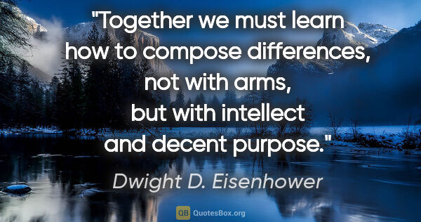 "Dwight D. Eisenhower quote: ""Together we must learn how to compose differences, not with..."""