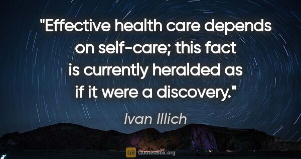 "Ivan Illich quote: ""Effective health care depends on self-care; this fact is..."""