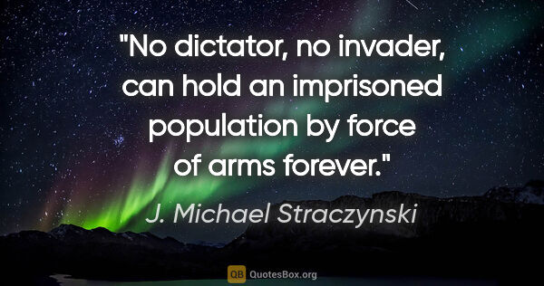 "J. Michael Straczynski quote: ""No dictator, no invader, can hold an imprisoned population by..."""