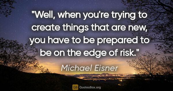 "Michael Eisner quote: ""Well, when you're trying to create things that are new, you..."""