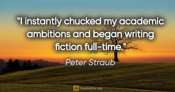"Peter Straub quote: ""I instantly chucked my academic ambitions and began writing..."""