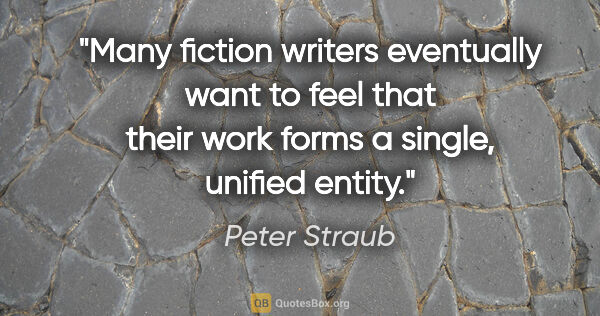 "Peter Straub quote: ""Many fiction writers eventually want to feel that their work..."""