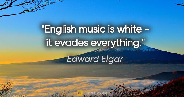 "Edward Elgar quote: ""English music is white - it evades everything."""