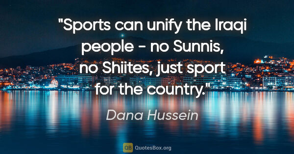 "Dana Hussein quote: ""Sports can unify the Iraqi people - no Sunnis, no Shiites,..."""
