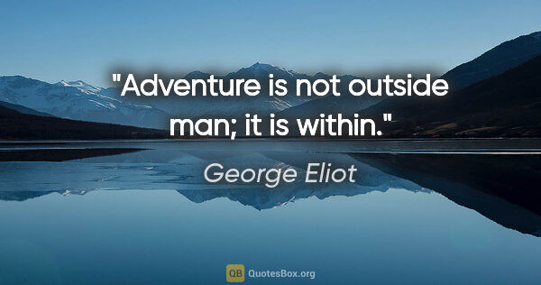 "George Eliot quote: ""Adventure is not outside man; it is within."""