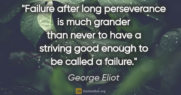 "George Eliot quote: ""Failure after long perseverance is much grander than never to..."""