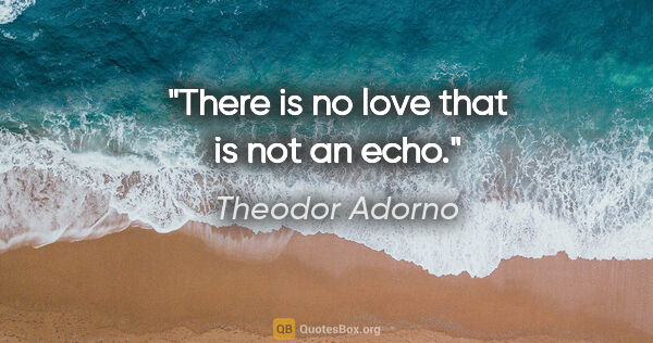 "Theodor Adorno quote: ""There is no love that is not an echo."""