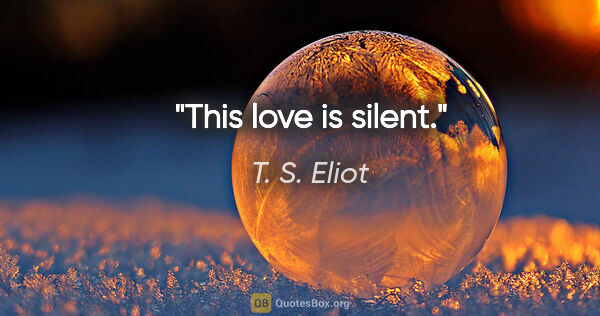 "T. S. Eliot quote: ""This love is silent."""
