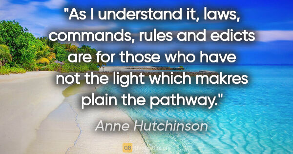 "Anne Hutchinson quote: ""As I understand it, laws, commands, rules and edicts are for..."""