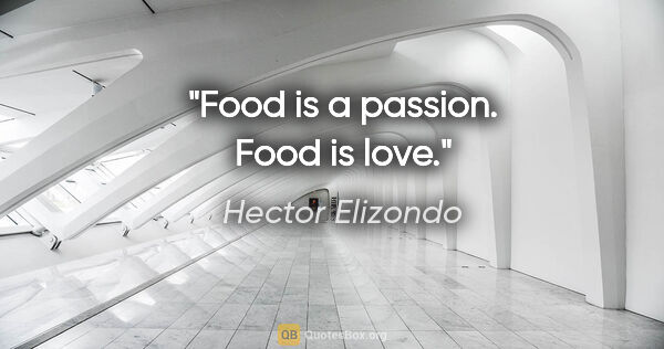 "Hector Elizondo quote: ""Food is a passion. Food is love."""
