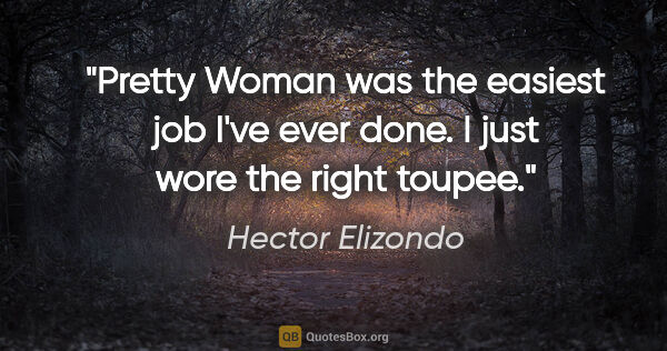 "Hector Elizondo quote: ""Pretty Woman was the easiest job I've ever done. I just wore..."""