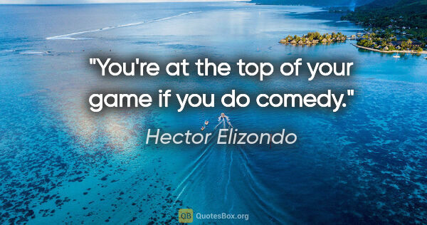"Hector Elizondo quote: ""You're at the top of your game if you do comedy."""