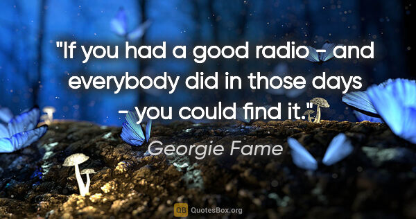 "Georgie Fame quote: ""If you had a good radio - and everybody did in those days -..."""