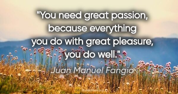 "Juan Manuel Fangio quote: ""You need great passion, because everything you do with great..."""