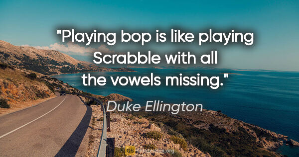 "Duke Ellington quote: ""Playing ""bop"" is like playing Scrabble with all the vowels..."""